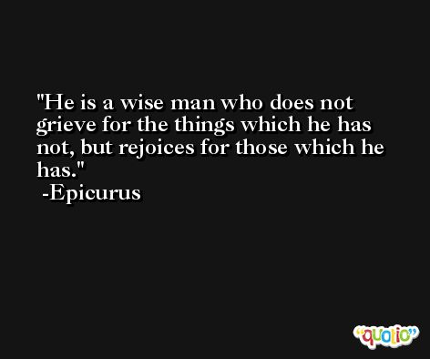 He is a wise man who does not grieve for the things which he has not, but rejoices for those which he has. -Epicurus