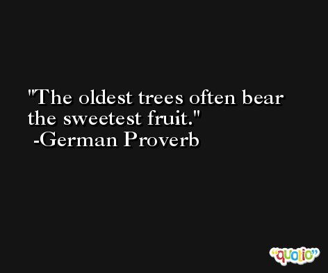 The oldest trees often bear the sweetest fruit. -German Proverb