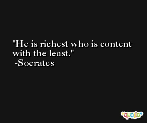 He is richest who is content with the least. -Socrates