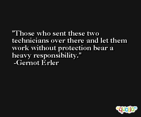 Those who sent these two technicians over there and let them work without protection bear a heavy responsibility. -Gernot Erler