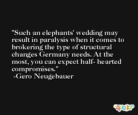 Such an elephants' wedding may result in paralysis when it comes to brokering the type of structural changes Germany needs. At the most, you can expect half- hearted compromises. -Gero Neugebauer