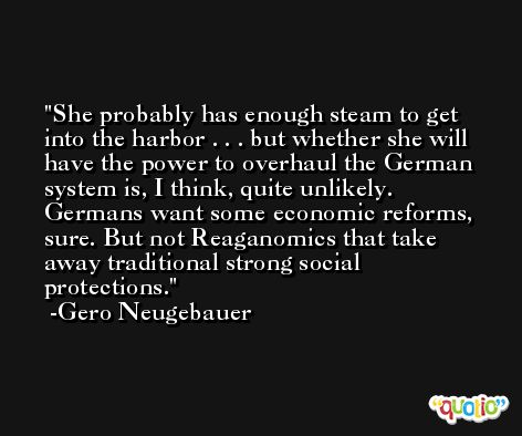She probably has enough steam to get into the harbor . . . but whether she will have the power to overhaul the German system is, I think, quite unlikely. Germans want some economic reforms, sure. But not Reaganomics that take away traditional strong social protections. -Gero Neugebauer