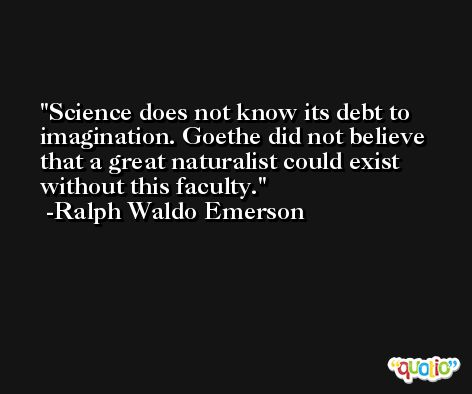Science does not know its debt to imagination. Goethe did not believe that a great naturalist could exist without this faculty. -Ralph Waldo Emerson