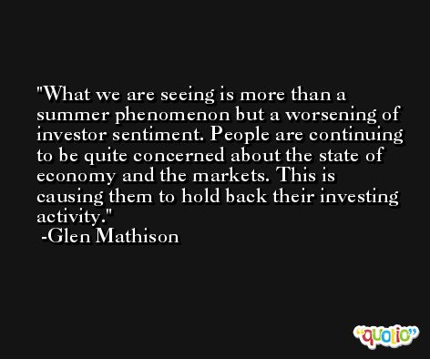 What we are seeing is more than a summer phenomenon but a worsening of investor sentiment. People are continuing to be quite concerned about the state of economy and the markets. This is causing them to hold back their investing activity. -Glen Mathison