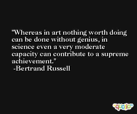 Whereas in art nothing worth doing can be done without genius, in science even a very moderate capacity can contribute to a supreme achievement. -Bertrand Russell
