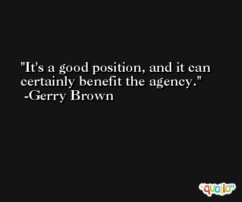 It's a good position, and it can certainly benefit the agency. -Gerry Brown