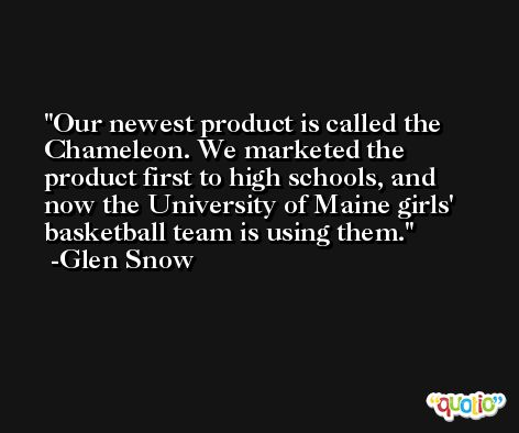 Our newest product is called the Chameleon. We marketed the product first to high schools, and now the University of Maine girls' basketball team is using them. -Glen Snow