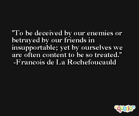 To be deceived by our enemies or betrayed by our friends in insupportable; yet by ourselves we are often content to be so treated. -Francois de La Rochefoucauld