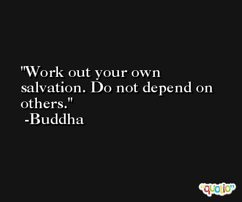 Work out your own salvation. Do not depend on others. -Buddha