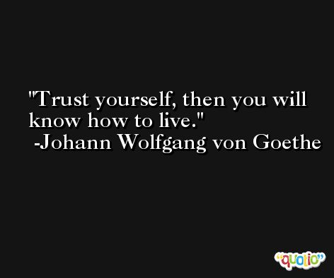 Trust yourself, then you will know how to live. -Johann Wolfgang von Goethe