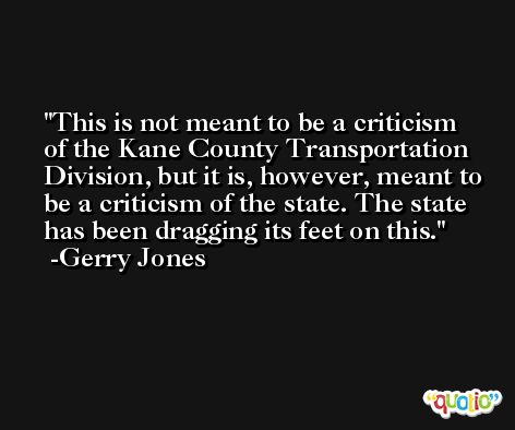 This is not meant to be a criticism of the Kane County Transportation Division, but it is, however, meant to be a criticism of the state. The state has been dragging its feet on this. -Gerry Jones