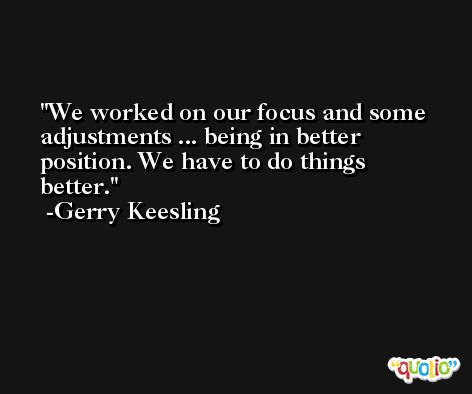 We worked on our focus and some adjustments ... being in better position. We have to do things better. -Gerry Keesling