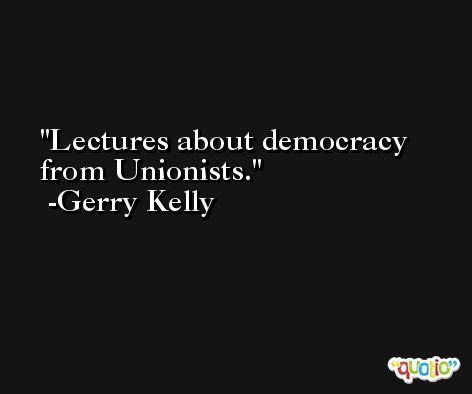 Lectures about democracy from Unionists. -Gerry Kelly