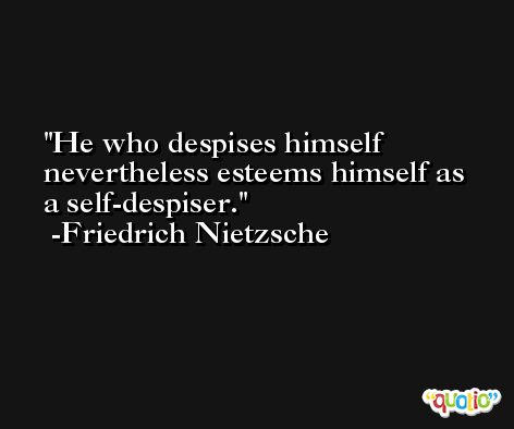He who despises himself nevertheless esteems himself as a self-despiser. -Friedrich Nietzsche