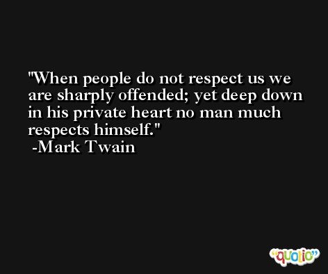 When people do not respect us we are sharply offended; yet deep down in his private heart no man much respects himself. -Mark Twain