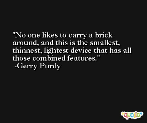 No one likes to carry a brick around, and this is the smallest, thinnest, lightest device that has all those combined features. -Gerry Purdy