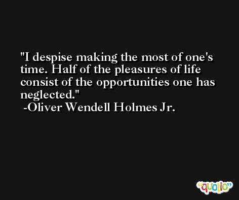I despise making the most of one's time. Half of the pleasures of life consist of the opportunities one has neglected. -Oliver Wendell Holmes Jr.