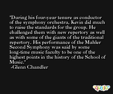 During his four-year tenure as conductor of the symphony orchestra, Kevin did much to raise the standards for the group. He challenged them with new repertory as well as with some of the giants of the traditional repertory. His performance of the Mahler Second Symphony was said by some long-time music faculty to be one of the highest points in the history of the School of Music. -Glenn Chandler
