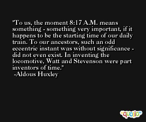 To us, the moment 8:17 A.M. means something - something very important, if it happens to be the starting time of our daily train. To our ancestors, such an odd eccentric instant was without significance - did not even exist. In inventing the locomotive, Watt and Stevenson were part inventors of time. -Aldous Huxley