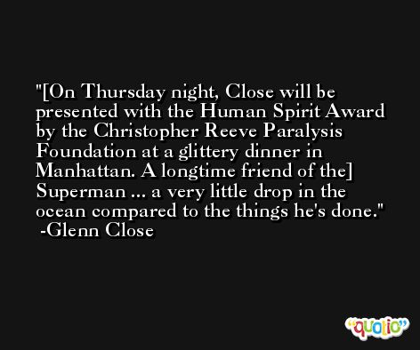 [On Thursday night, Close will be presented with the Human Spirit Award by the Christopher Reeve Paralysis Foundation at a glittery dinner in Manhattan. A longtime friend of the] Superman ... a very little drop in the ocean compared to the things he's done. -Glenn Close