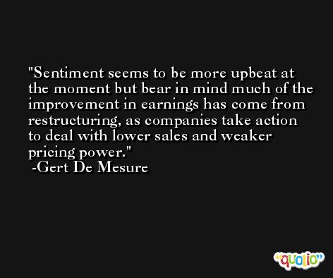 Sentiment seems to be more upbeat at the moment but bear in mind much of the improvement in earnings has come from restructuring, as companies take action to deal with lower sales and weaker pricing power. -Gert De Mesure