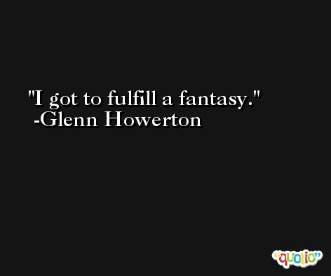 I got to fulfill a fantasy. -Glenn Howerton