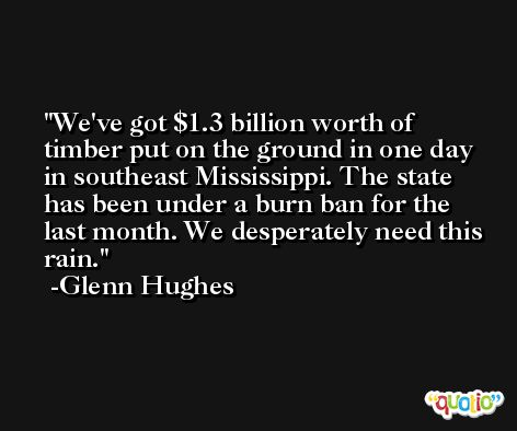 We've got $1.3 billion worth of timber put on the ground in one day in southeast Mississippi. The state has been under a burn ban for the last month. We desperately need this rain. -Glenn Hughes
