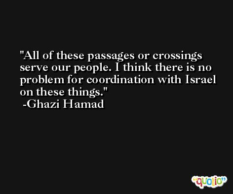 All of these passages or crossings serve our people. I think there is no problem for coordination with Israel on these things. -Ghazi Hamad