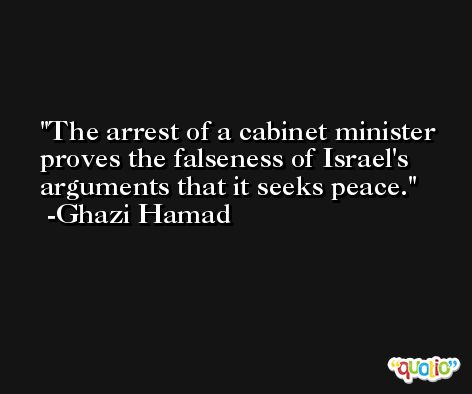 The arrest of a cabinet minister proves the falseness of Israel's arguments that it seeks peace. -Ghazi Hamad