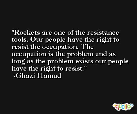 Rockets are one of the resistance tools. Our people have the right to resist the occupation. The occupation is the problem and as long as the problem exists our people have the right to resist. -Ghazi Hamad