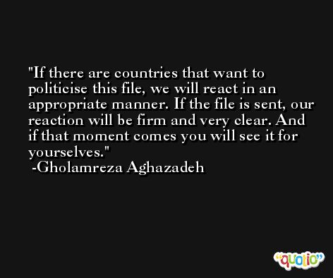 If there are countries that want to politicise this file, we will react in an appropriate manner. If the file is sent, our reaction will be firm and very clear. And if that moment comes you will see it for yourselves. -Gholamreza Aghazadeh