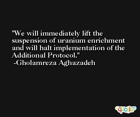 We will immediately lift the suspension of uranium enrichment and will halt implementation of the Additional Protocol. -Gholamreza Aghazadeh