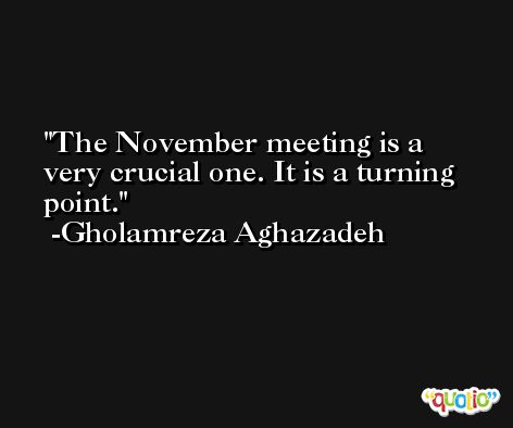 The November meeting is a very crucial one. It is a turning point. -Gholamreza Aghazadeh