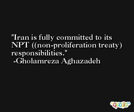 Iran is fully committed to its NPT ((non-proliferation treaty) responsibilities. -Gholamreza Aghazadeh