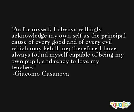 As for myself, I always willingly acknowledge my own self as the principal cause of every good and of every evil which may befall me; therefore I have always found myself capable of being my own pupil, and ready to love my teacher. -Giacomo Casanova