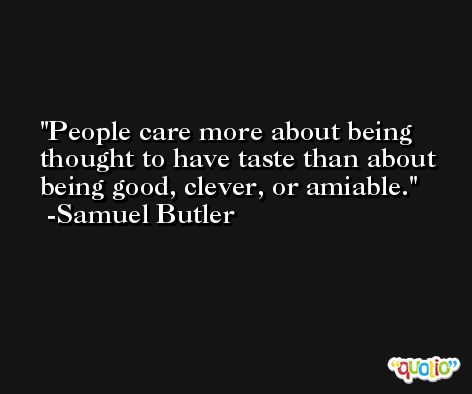 People care more about being thought to have taste than about being good, clever, or amiable. -Samuel Butler