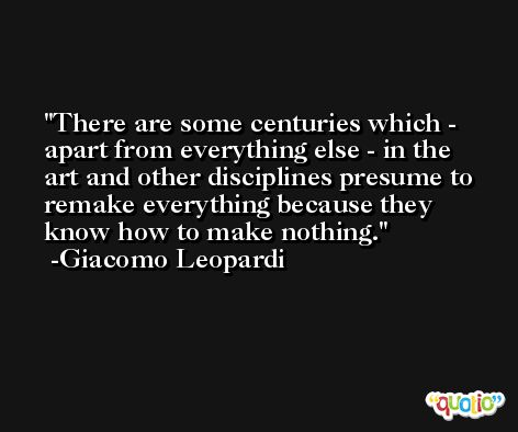 There are some centuries which - apart from everything else - in the art and other disciplines presume to remake everything because they know how to make nothing. -Giacomo Leopardi