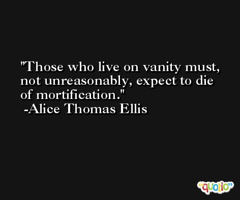 Those who live on vanity must, not unreasonably, expect to die of mortification. -Alice Thomas Ellis