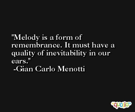 Melody is a form of remembrance. It must have a quality of inevitability in our ears. -Gian Carlo Menotti