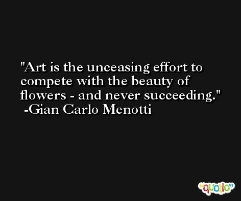 Art is the unceasing effort to compete with the beauty of flowers - and never succeeding. -Gian Carlo Menotti
