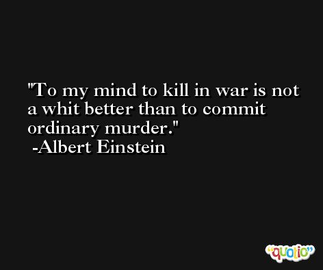 To my mind to kill in war is not a whit better than to commit ordinary murder. -Albert Einstein