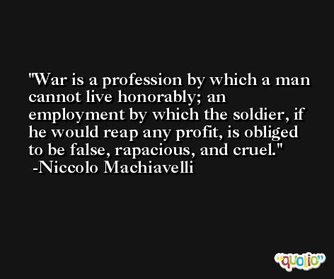War is a profession by which a man cannot live honorably; an employment by which the soldier, if he would reap any profit, is obliged to be false, rapacious, and cruel. -Niccolo Machiavelli