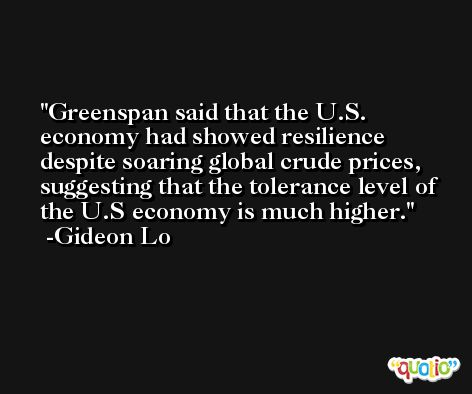 Greenspan said that the U.S. economy had showed resilience despite soaring global crude prices, suggesting that the tolerance level of the U.S economy is much higher. -Gideon Lo