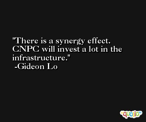 There is a synergy effect. CNPC will invest a lot in the infrastructure. -Gideon Lo