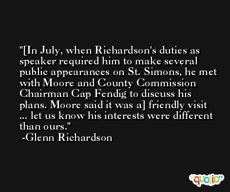 [In July, when Richardson's duties as speaker required him to make several public appearances on St. Simons, he met with Moore and County Commission Chairman Cap Fendig to discuss his plans. Moore said it was a] friendly visit ... let us know his interests were different than ours. -Glenn Richardson