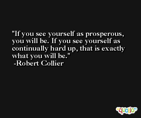 If you see yourself as prosperous, you will be. If you see yourself as continually hard up, that is exactly what you will be. -Robert Collier