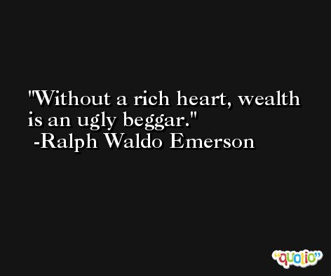 Without a rich heart, wealth is an ugly beggar. -Ralph Waldo Emerson