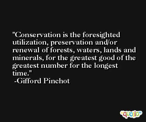 Conservation is the foresighted utilization, preservation and/or renewal of forests, waters, lands and minerals, for the greatest good of the greatest number for the longest time. -Gifford Pinchot