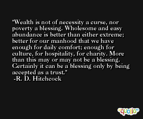 Wealth is not of necessity a curse, nor poverty a blessing. Wholesome and easy abundance is better than either extreme; better for our manhood that we have enough for daily comfort; enough for culture, for hospitality, for charity. More than this may or may not be a blessing. Certainly it can be a blessing only by being accepted as a trust. -R. D. Hitchcock