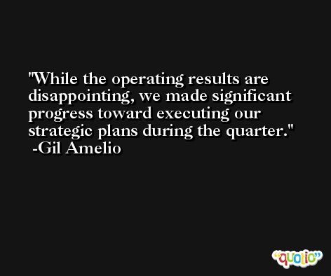 While the operating results are disappointing, we made significant progress toward executing our strategic plans during the quarter. -Gil Amelio